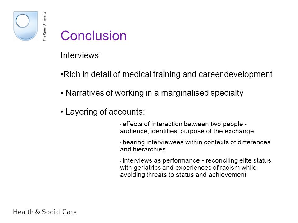 Conclusion Interviews: Rich in detail of medical training and career development Narratives of working in a marginalised specialty Layering of accounts: effects of interaction between two people - audience, identities, purpose of the exchange hearing interviewees within contexts of differences and hierarchies interviews as performance - reconciling elite status with geriatrics and experiences of racism while avoiding threats to status and achievement