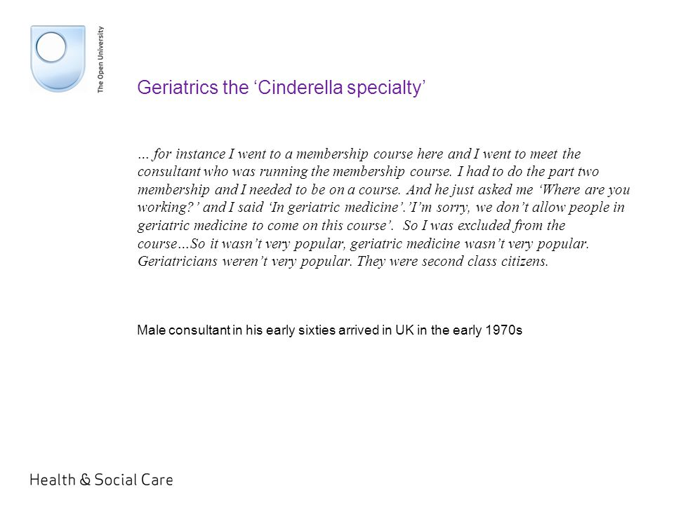 Geriatrics the 'Cinderella specialty' … for instance I went to a membership course here and I went to meet the consultant who was running the membership course.