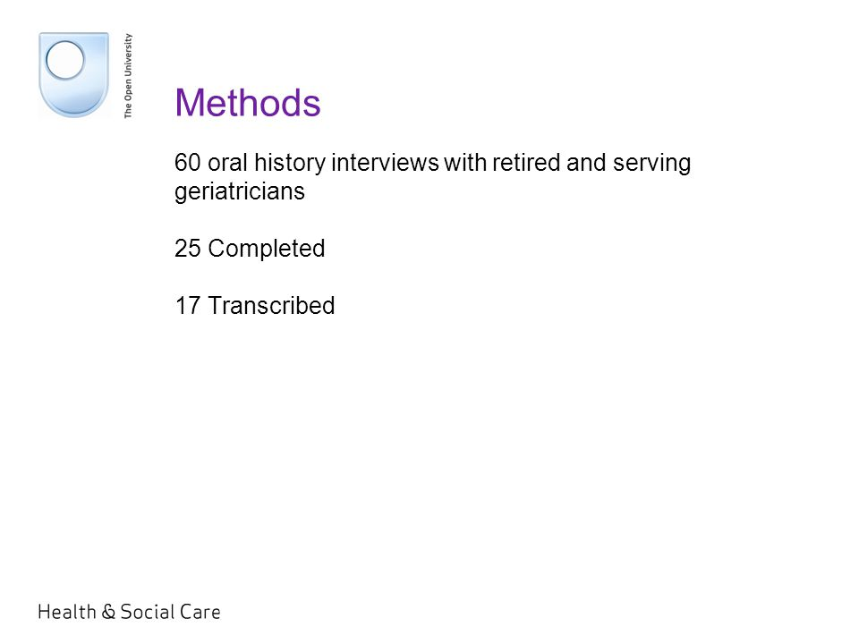 Methods 60 oral history interviews with retired and serving geriatricians 25 Completed 17 Transcribed