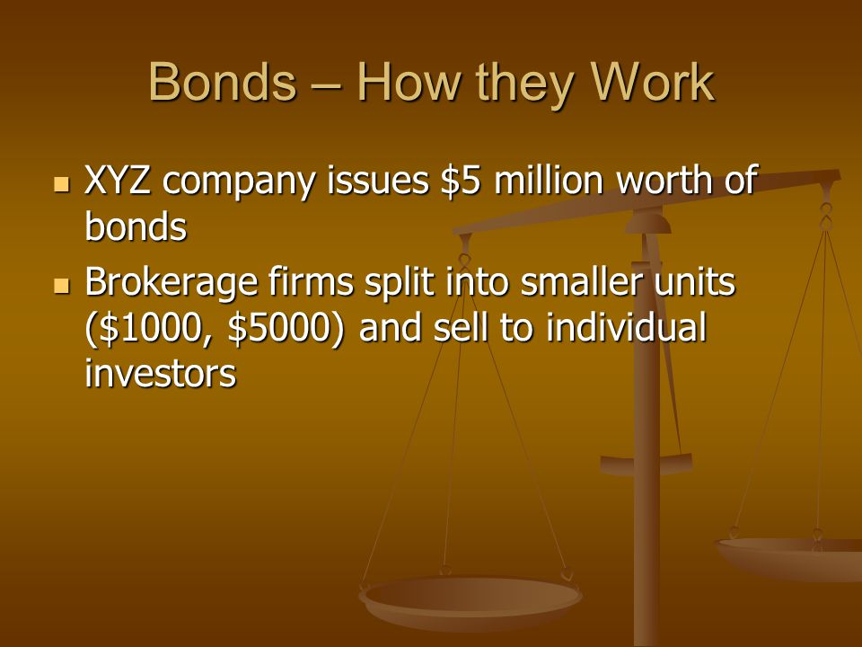 Bonds – How they Work XYZ company issues $5 million worth of bonds XYZ company issues $5 million worth of bonds Brokerage firms split into smaller units ($1000, $5000) and sell to individual investors Brokerage firms split into smaller units ($1000, $5000) and sell to individual investors