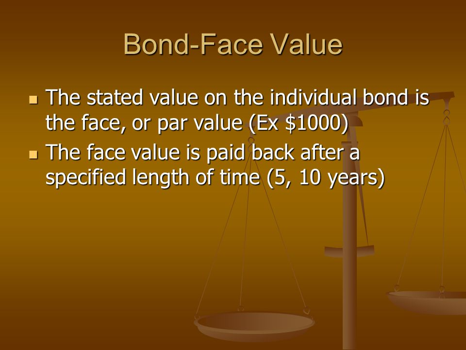 Bond-Face Value The stated value on the individual bond is the face, or par value (Ex $1000) The stated value on the individual bond is the face, or p
