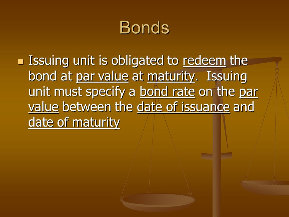 Bonds Issuing unit is obligated to redeem the bond at par value at maturity. Issuing unit must specify a bond rate on the par value between the date o