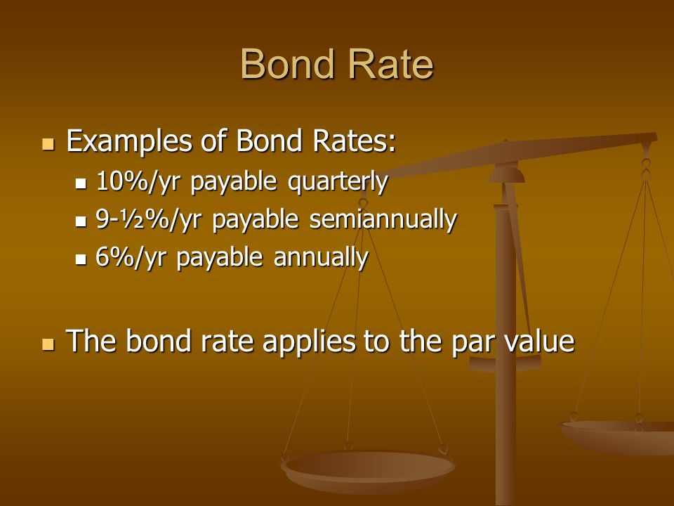 Bond Rate Examples of Bond Rates: Examples of Bond Rates: 10%/yr payable quarterly 10%/yr payable quarterly 9-½%/yr payable semiannually 9-½%/yr payable semiannually 6%/yr payable annually 6%/yr payable annually The bond rate applies to the par value The bond rate applies to the par value