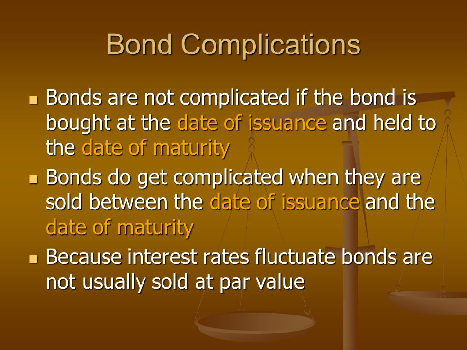 Bond Complications Bonds are not complicated if the bond is bought at the date of issuance and held to the date of maturity Bonds are not complicated if the bond is bought at the date of issuance and held to the date of maturity Bonds do get complicated when they are sold between the date of issuance and the date of maturity Bonds do get complicated when they are sold between the date of issuance and the date of maturity Because interest rates fluctuate bonds are not usually sold at par value Because interest rates fluctuate bonds are not usually sold at par value