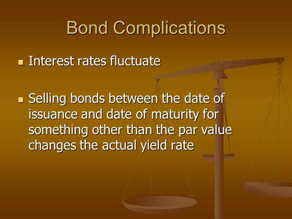 Bond Complications Interest rates fluctuate Interest rates fluctuate Selling bonds between the date of issuance and date of maturity for something oth