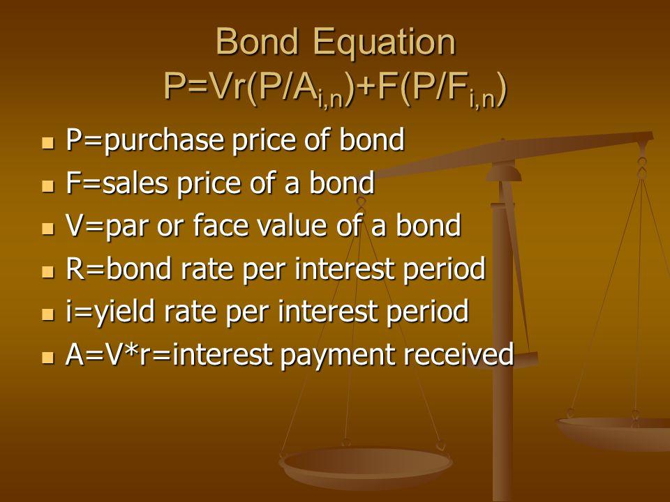 Bond Equation P=Vr(P/A i,n )+F(P/F i,n ) P=purchase price of bond P=purchase price of bond F=sales price of a bond F=sales price of a bond V=par or face value of a bond V=par or face value of a bond R=bond rate per interest period R=bond rate per interest period i=yield rate per interest period i=yield rate per interest period A=V*r=interest payment received A=V*r=interest payment received