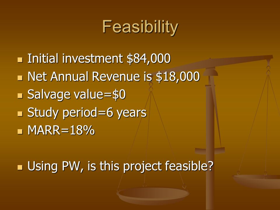 Feasibility Initial investment $84,000 Initial investment $84,000 Net Annual Revenue is $18,000 Net Annual Revenue is $18,000 Salvage value=$0 Salvage