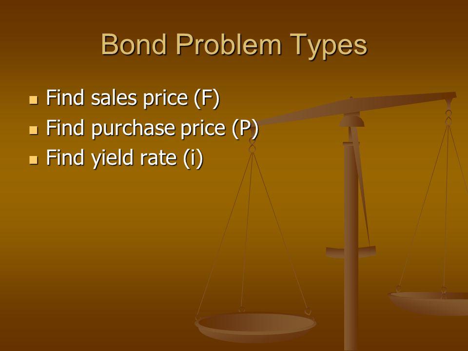 Bond Problem Types Find sales price (F) Find sales price (F) Find purchase price (P) Find purchase price (P) Find yield rate (i) Find yield rate (i)
