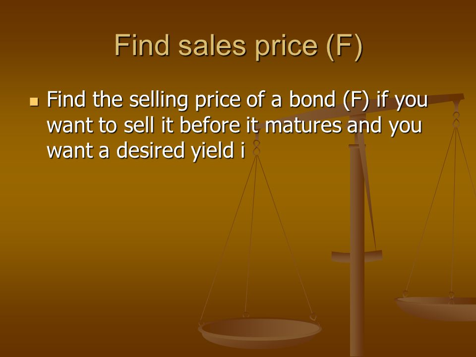 Find sales price (F) Find the selling price of a bond (F) if you want to sell it before it matures and you want a desired yield i Find the selling price of a bond (F) if you want to sell it before it matures and you want a desired yield i