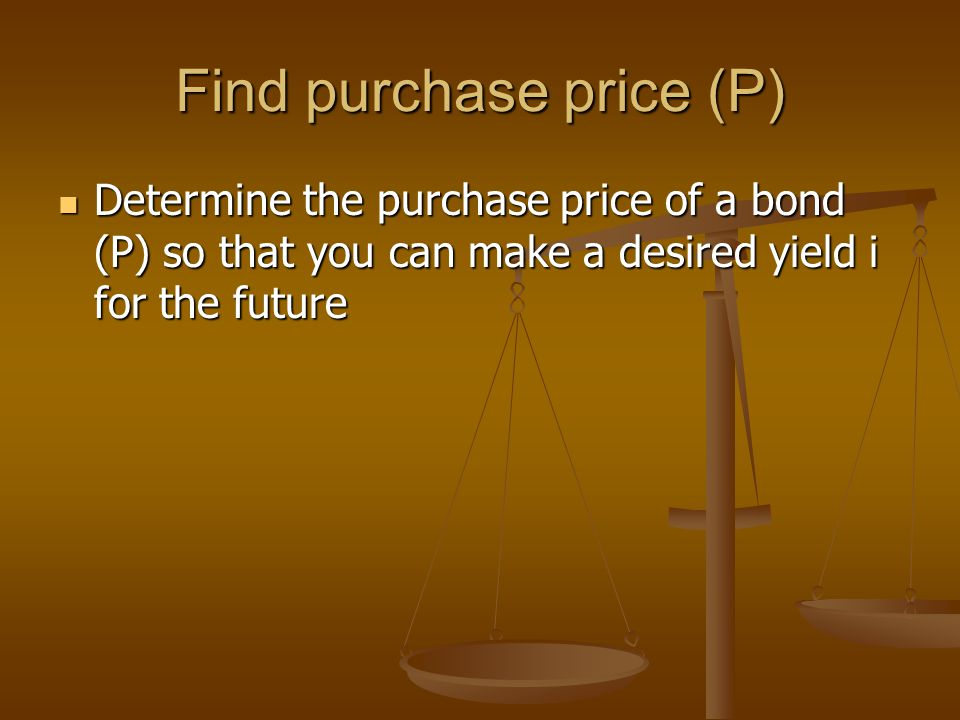 Find purchase price (P) Determine the purchase price of a bond (P) so that you can make a desired yield i for the future Determine the purchase price of a bond (P) so that you can make a desired yield i for the future