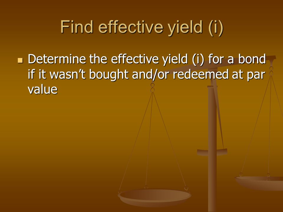 Find effective yield (i) Determine the effective yield (i) for a bond if it wasn't bought and/or redeemed at par value Determine the effective yield (