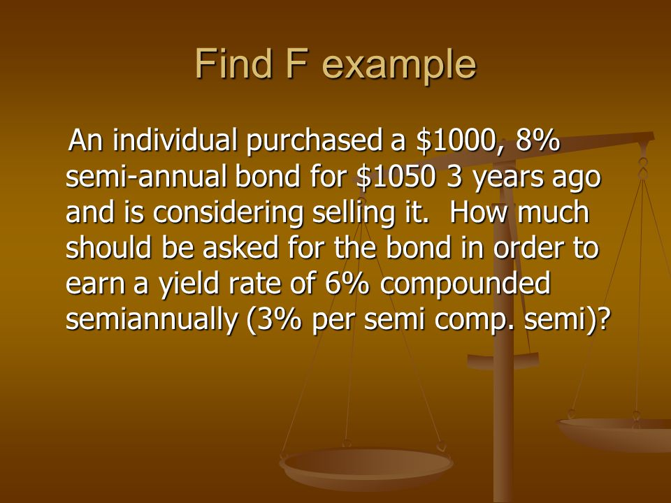 Find F example An individual purchased a $1000, 8% semi-annual bond for $1050 3 years ago and is considering selling it.