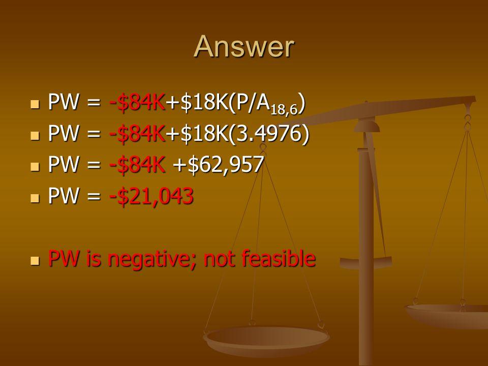 Answer PW = -$84K+$18K(P/A 18,6 ) PW = -$84K+$18K(P/A 18,6 ) PW = -$84K+$18K(3.4976) PW = -$84K+$18K(3.4976) PW = -$84K +$62,957 PW = -$84K +$62,957 PW = -$21,043 PW = -$21,043 PW is negative; not feasible PW is negative; not feasible