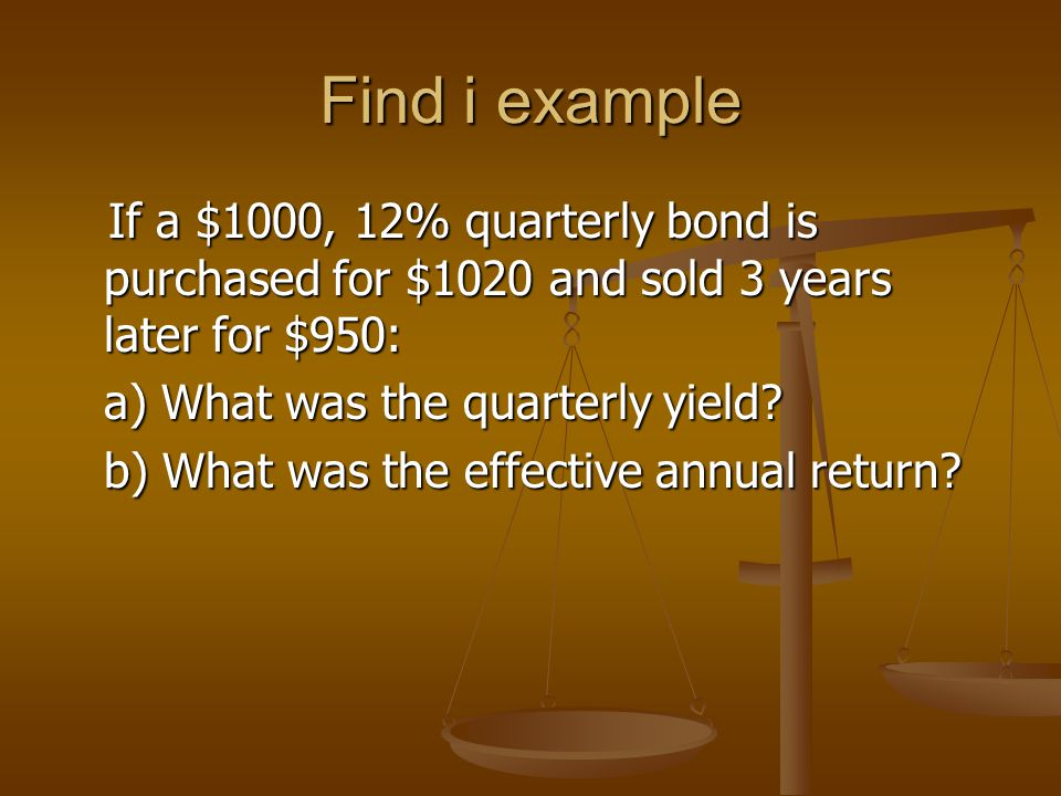 Find i example If a $1000, 12% quarterly bond is purchased for $1020 and sold 3 years later for $950: If a $1000, 12% quarterly bond is purchased for