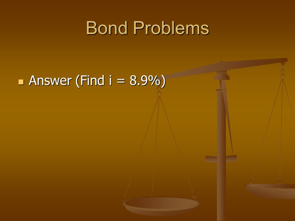 Bond Problems Answer (Find i = 8.9%) Answer (Find i = 8.9%)