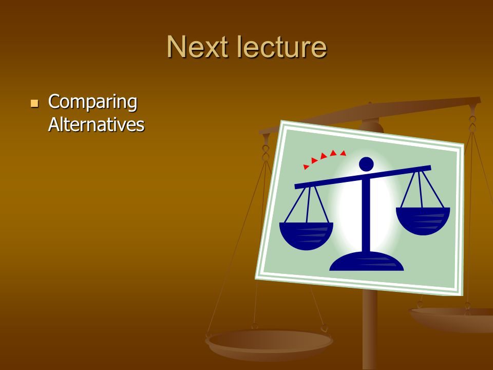 Next lecture Comparing Alternatives Comparing Alternatives