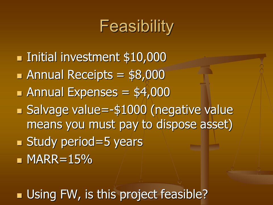 Feasibility Initial investment $10,000 Initial investment $10,000 Annual Receipts = $8,000 Annual Receipts = $8,000 Annual Expenses = $4,000 Annual Expenses = $4,000 Salvage value=-$1000 (negative value means you must pay to dispose asset) Salvage value=-$1000 (negative value means you must pay to dispose asset) Study period=5 years Study period=5 years MARR=15% MARR=15% Using FW, is this project feasible.