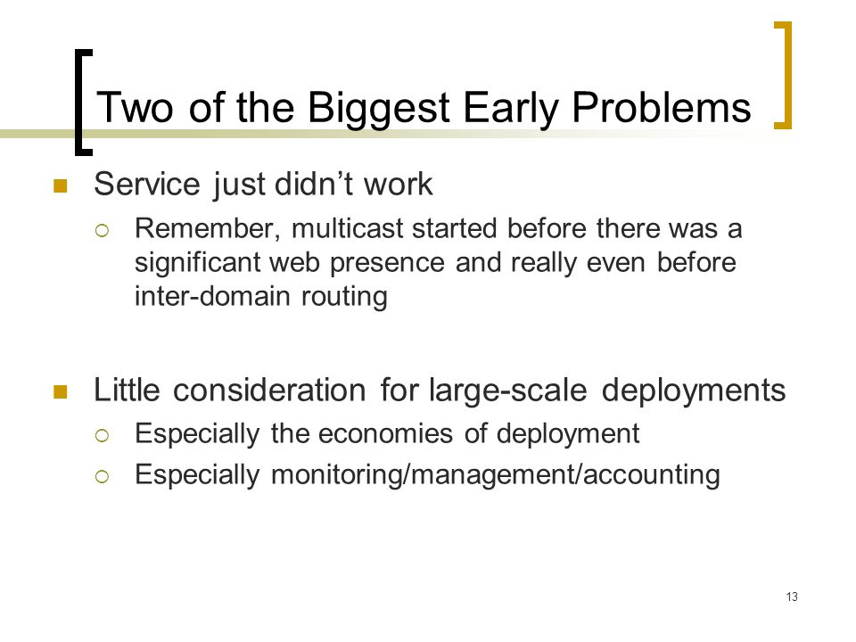 13 Two of the Biggest Early Problems Service just didn't work  Remember, multicast started before there was a significant web presence and really even before inter-domain routing Little consideration for large-scale deployments  Especially the economies of deployment  Especially monitoring/management/accounting