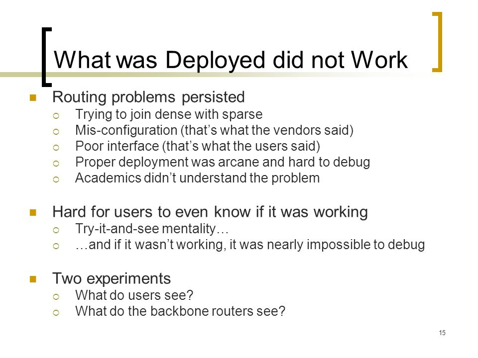15 What was Deployed did not Work Routing problems persisted  Trying to join dense with sparse  Mis-configuration (that's what the vendors said)  Poor interface (that's what the users said)  Proper deployment was arcane and hard to debug  Academics didn't understand the problem Hard for users to even know if it was working  Try-it-and-see mentality…  …and if it wasn't working, it was nearly impossible to debug Two experiments  What do users see.
