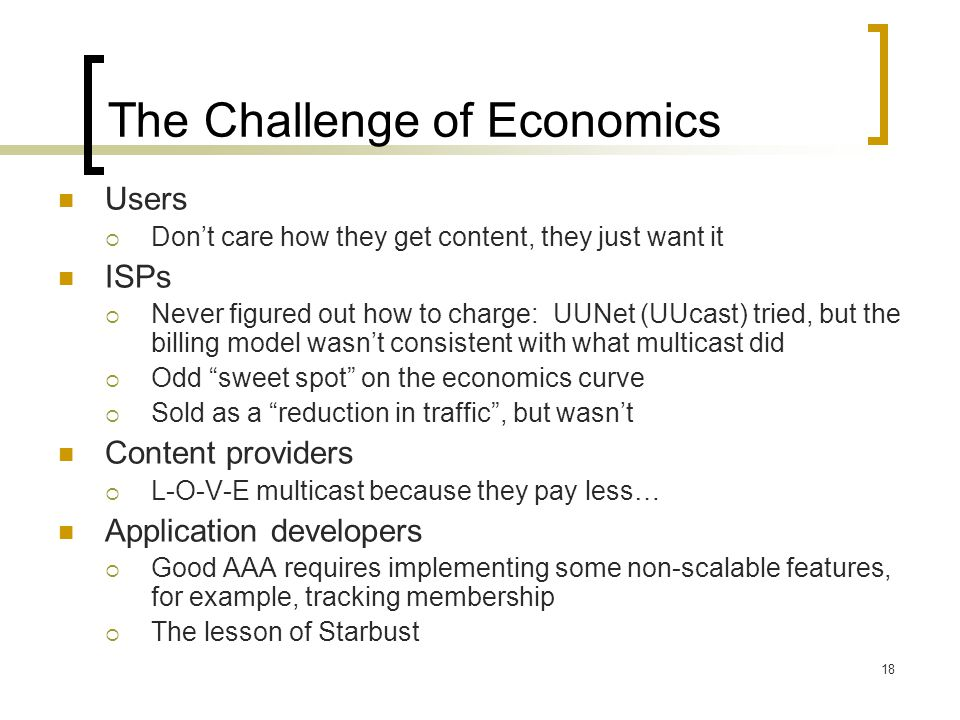 18 The Challenge of Economics Users  Don't care how they get content, they just want it ISPs  Never figured out how to charge: UUNet (UUcast) tried, but the billing model wasn't consistent with what multicast did  Odd sweet spot on the economics curve  Sold as a reduction in traffic , but wasn't Content providers  L-O-V-E multicast because they pay less… Application developers  Good AAA requires implementing some non-scalable features, for example, tracking membership  The lesson of Starbust