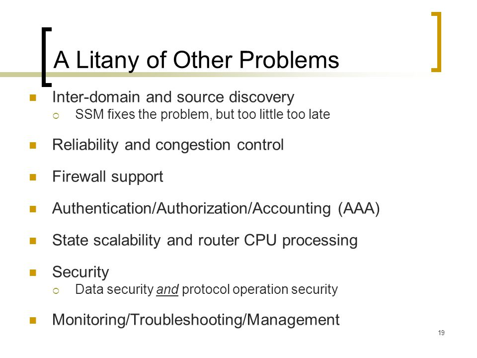 19 A Litany of Other Problems Inter-domain and source discovery  SSM fixes the problem, but too little too late Reliability and congestion control Firewall support Authentication/Authorization/Accounting (AAA) State scalability and router CPU processing Security  Data security and protocol operation security Monitoring/Troubleshooting/Management