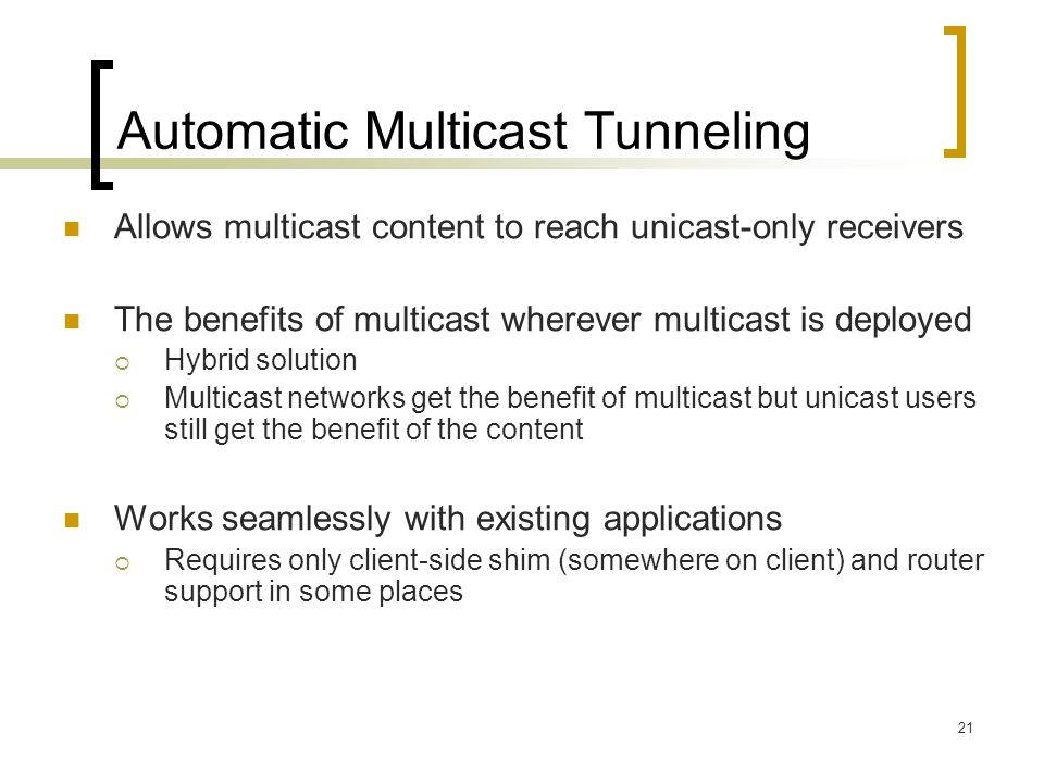 21 Automatic Multicast Tunneling Allows multicast content to reach unicast-only receivers The benefits of multicast wherever multicast is deployed  Hybrid solution  Multicast networks get the benefit of multicast but unicast users still get the benefit of the content Works seamlessly with existing applications  Requires only client-side shim (somewhere on client) and router support in some places