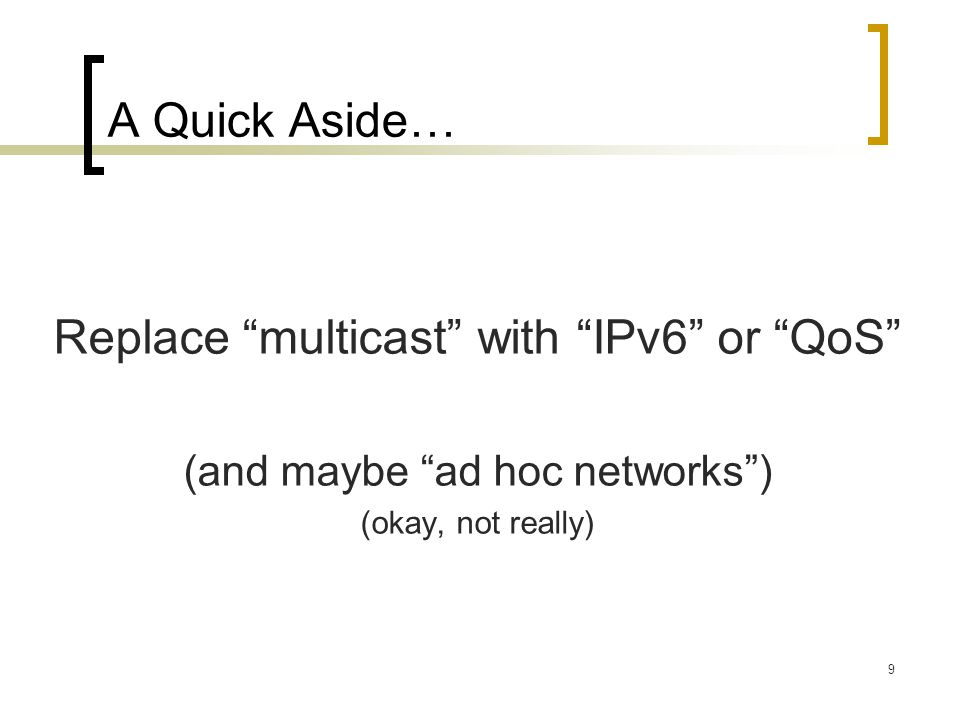 9 A Quick Aside… Replace multicast with IPv6 or QoS (and maybe ad hoc networks ) (okay, not really)
