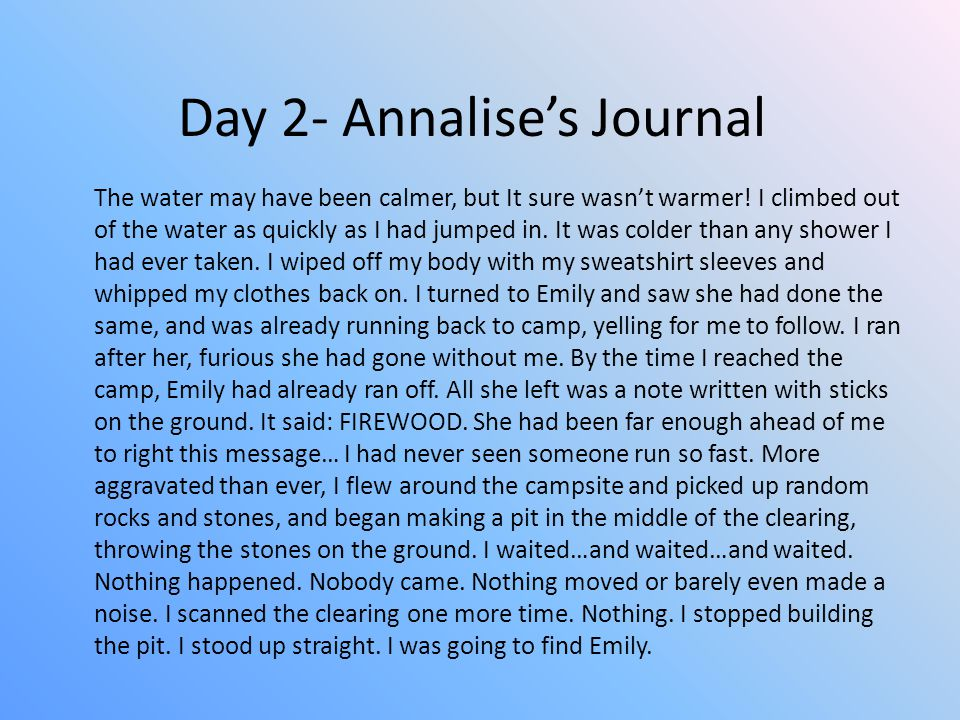 Day 2- Annalise's Journal The water may have been calmer, but It sure wasn't warmer! I climbed out of the water as quickly as I had jumped in. It was