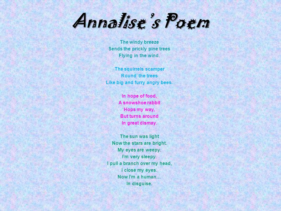Annalise's Poem The windy breeze Sends the prickly pine trees Flying in the wind. The squirrels scamper Round' the trees Like big and furry angry bees