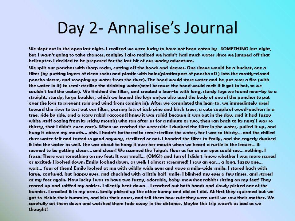 Day 2- Annalise's Journal We slept out in the open last night. I realized we were lucky to have not been eaten by…SOMETHING last night, but I wasn't g