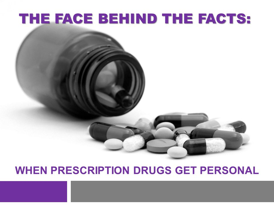 WHEN PRESCRIPTION DRUGS GET PERSONAL THE FACE BEHIND THE FACTS: