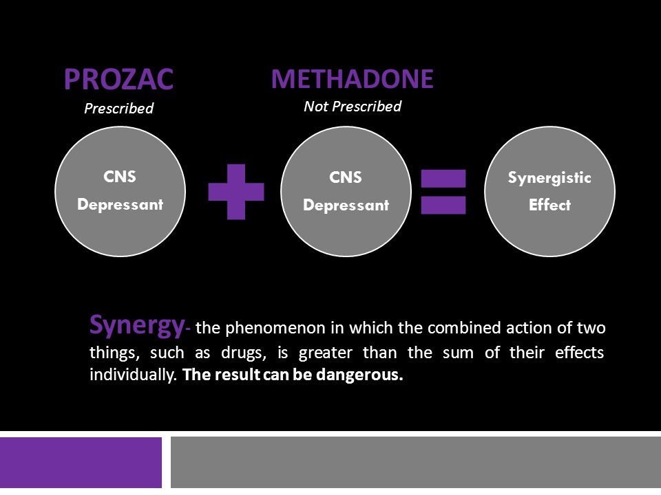 CNS Depressant CNS Depressant Synergistic Effect PROZAC Prescribed METHADONE Not Prescribed Synergy - the phenomenon in which the combined action of two things, such as drugs, is greater than the sum of their effects individually.