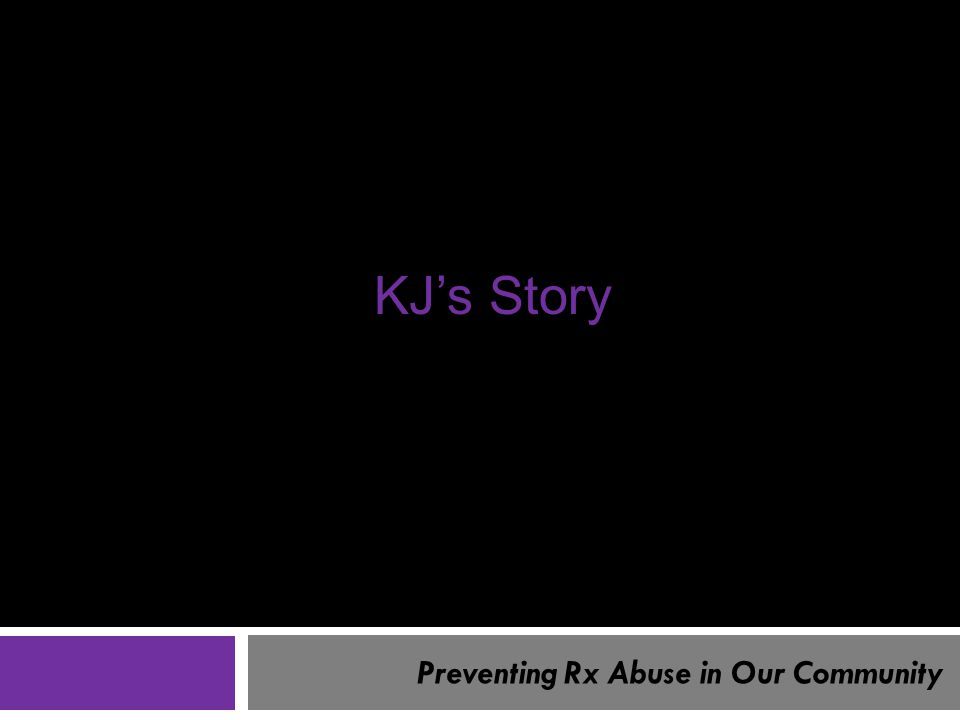 Preventing Rx Abuse in Our Community KJ's Story