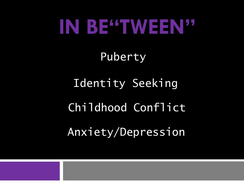 Childhood Conflict Puberty Identity Seeking Anxiety/Depression IN BE TWEEN