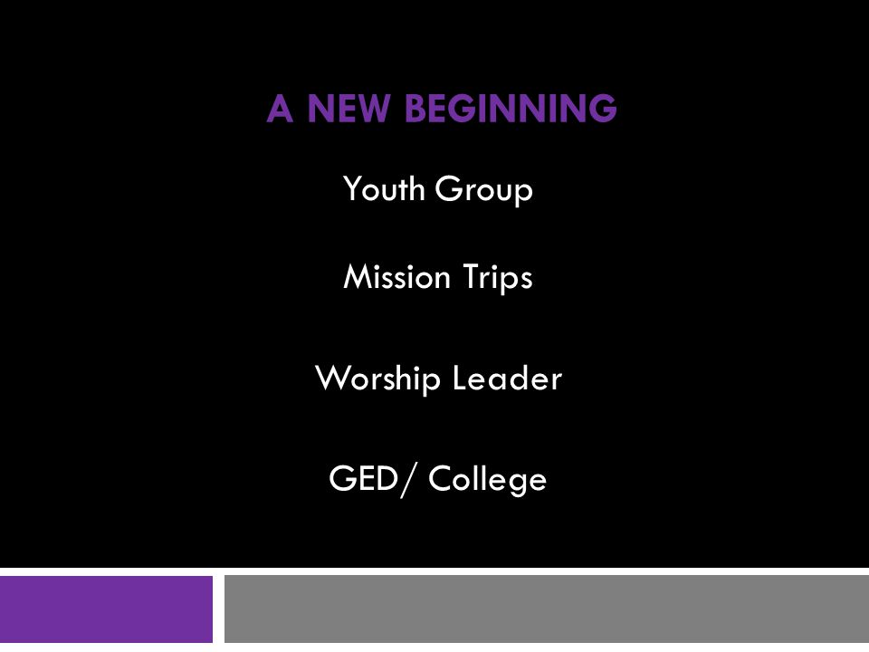A NEW BEGINNING Youth Group Mission Trips Worship Leader GED/ College