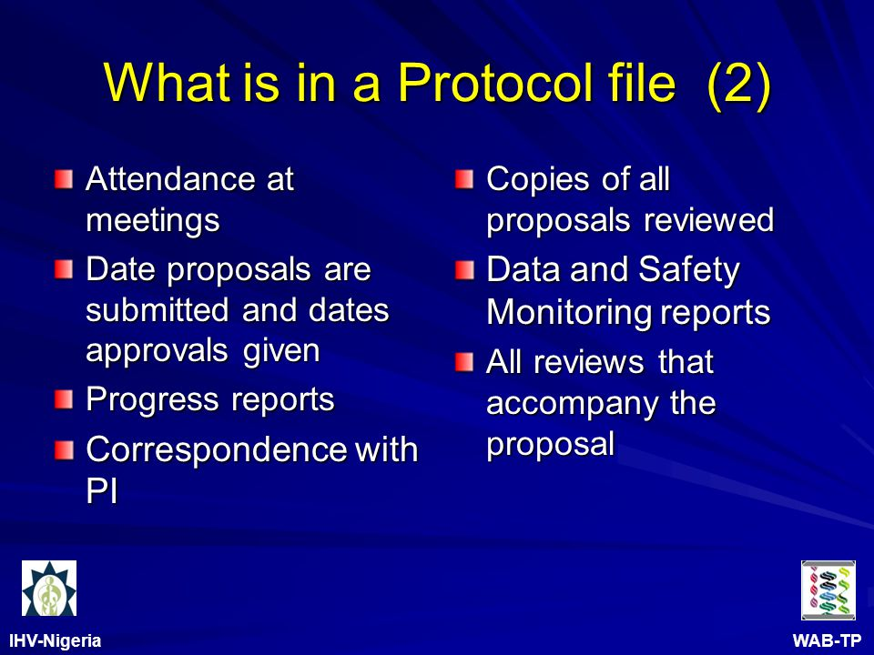 IHV-Nigeria WAB-TP What is in a Protocol file (2) Attendance at meetings Date proposals are submitted and dates approvals given Progress reports Correspondence with PI Copies of all proposals reviewed Data and Safety Monitoring reports All reviews that accompany the proposal