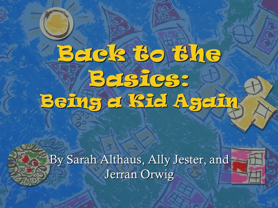 Back to the Basics: Being a Kid Again By Sarah Althaus, Ally Jester, and Jerran Orwig