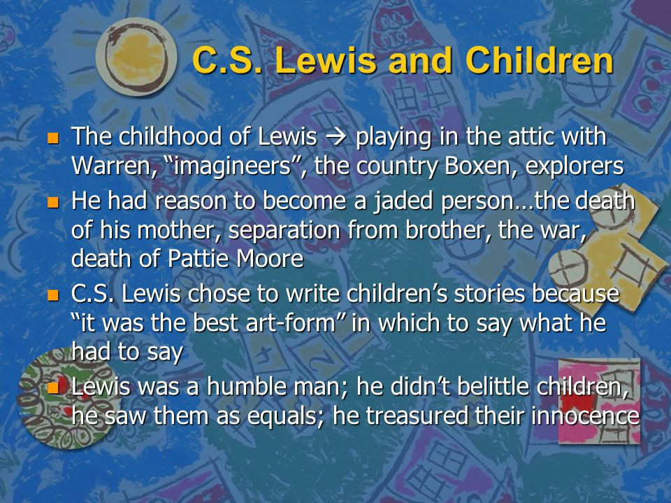 """C.S. Lewis and Children n The childhood of Lewis  playing in the attic with Warren, """"imagineers"""", the country Boxen, explorers n He had reason to bec"""