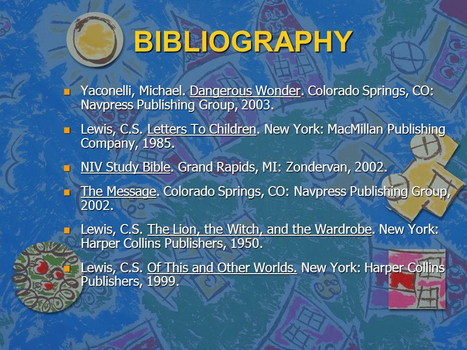 BIBLIOGRAPHY n Yaconelli, Michael. Dangerous Wonder. Colorado Springs, CO: Navpress Publishing Group, 2003. n Lewis, C.S. Letters To Children. New Yor