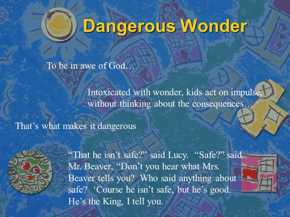 Dangerous Wonder To be in awe of God… That's what makes it dangerous That he isn't safe? said Lucy.