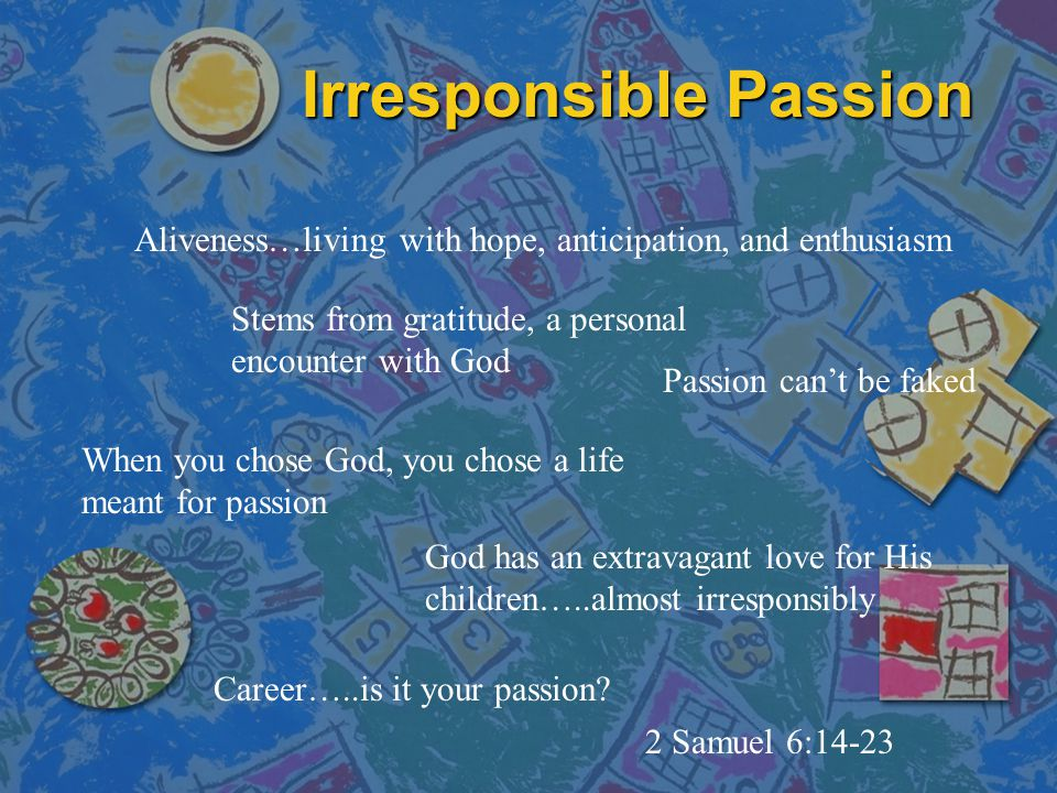 Irresponsible Passion Aliveness…living with hope, anticipation, and enthusiasm Stems from gratitude, a personal encounter with God When you chose God, you chose a life meant for passion Passion can't be faked God has an extravagant love for His children…..almost irresponsibly Career…..is it your passion.