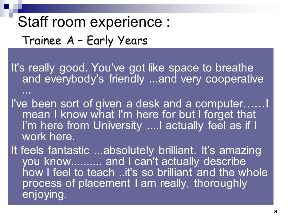 8 Staff room experience : Trainee A – Early Years It s really good.