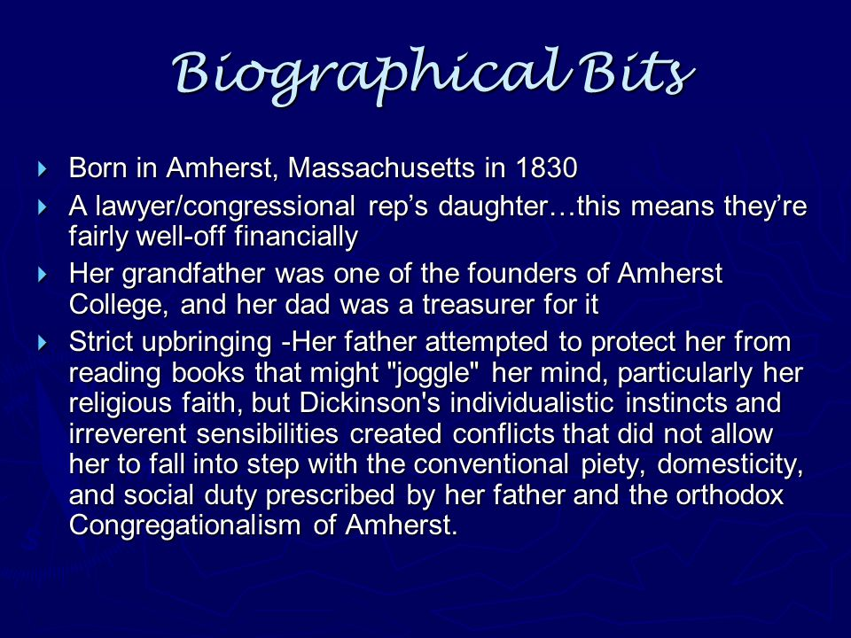 Biographical Bits  Born in Amherst, Massachusetts in 1830  A lawyer/congressional rep's daughter…this means they're fairly well-off financially  He