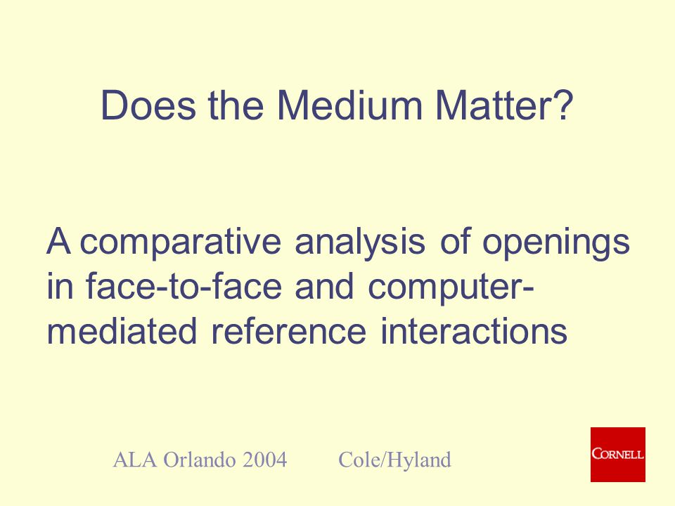 Does the Medium Matter? ALA Orlando 2004 Cole/Hyland A comparative analysis of openings in face-to-face and computer- mediated reference interactions