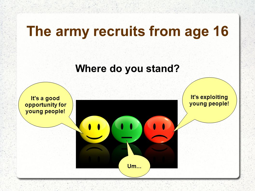The army recruits from age 16 Where do you stand? It's a good opportunity for young people! It's exploiting young people! Um...