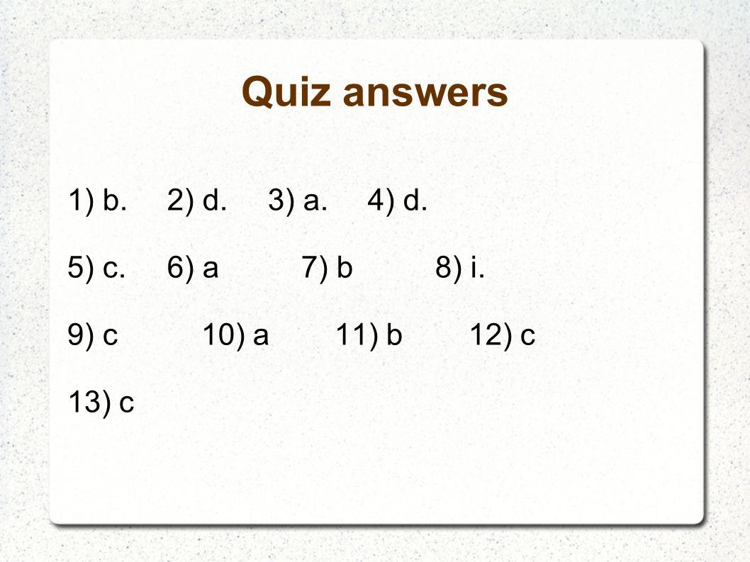 Quiz answers 1) b.2) d.3) a.4) d. 5) c.6) a7) b8) i. 9) c10) a11) b12) c 13) c