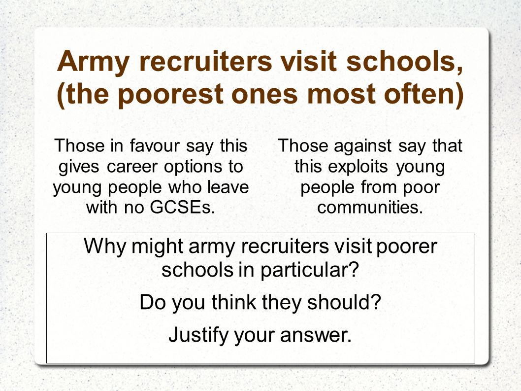 Army recruiters visit schools, (the poorest ones most often) Those in favour say this gives career options to young people who leave with no GCSEs. Th