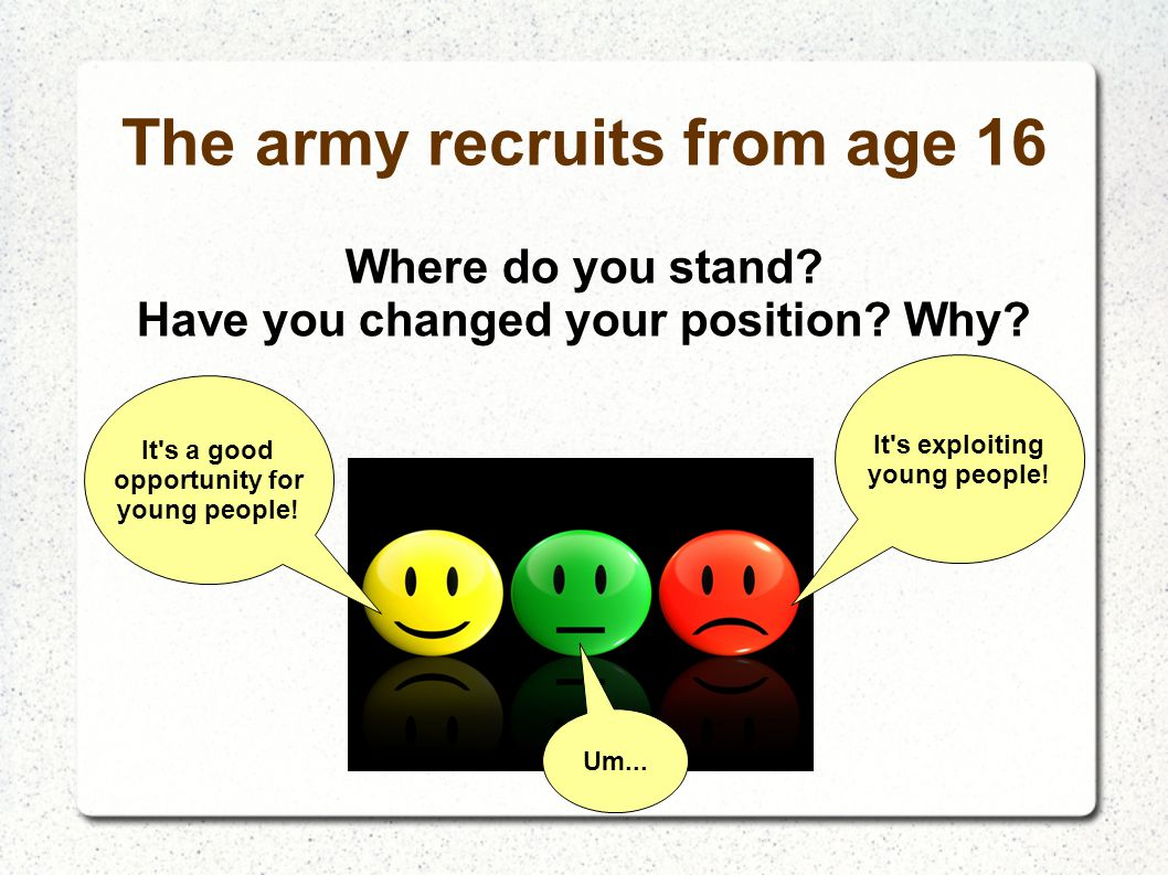 The army recruits from age 16 Where do you stand? Have you changed your position? Why? It's a good opportunity for young people! It's exploiting young