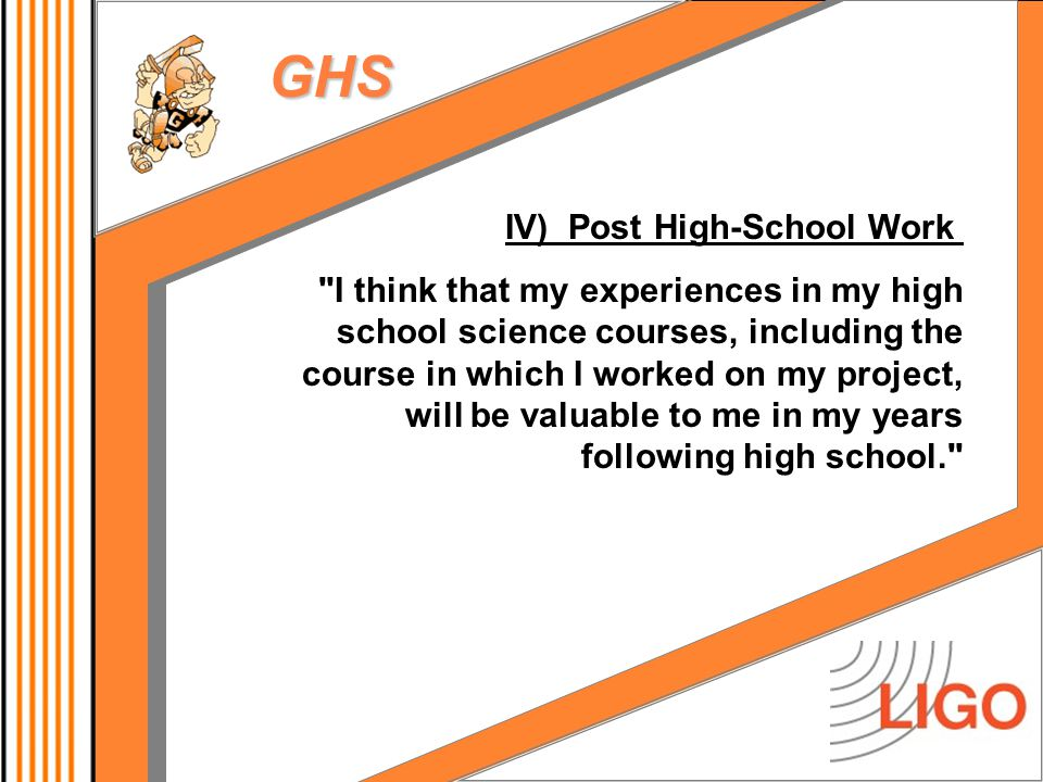 GHS IV) Post High-School Work I think that my experiences in my high school science courses, including the course in which I worked on my project, will be valuable to me in my years following high school.