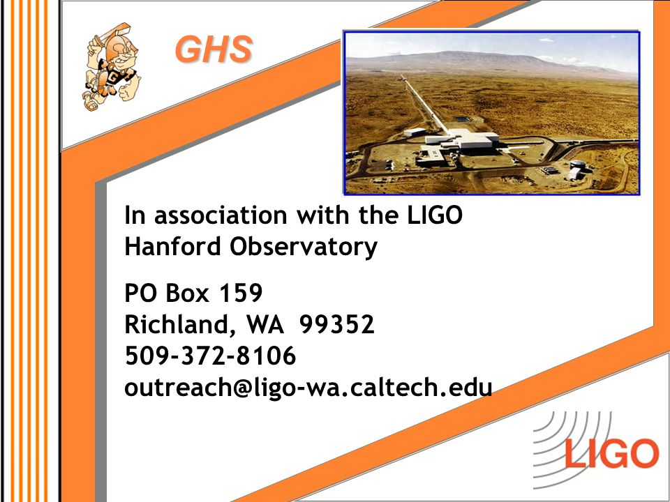 GHS In association with the LIGO Hanford Observatory PO Box 159 Richland, WA 99352 509-372-8106 outreach@ligo-wa.caltech.edu
